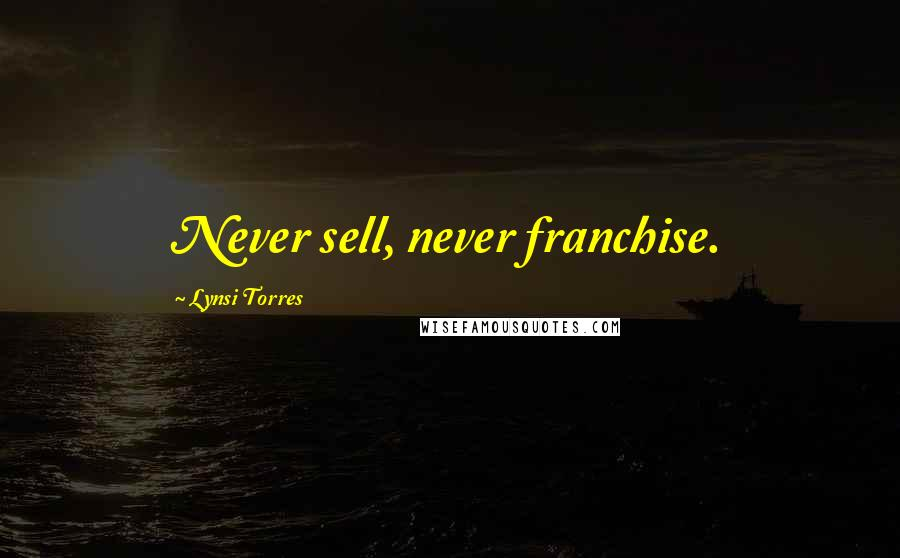 Lynsi Torres quotes: Never sell, never franchise.