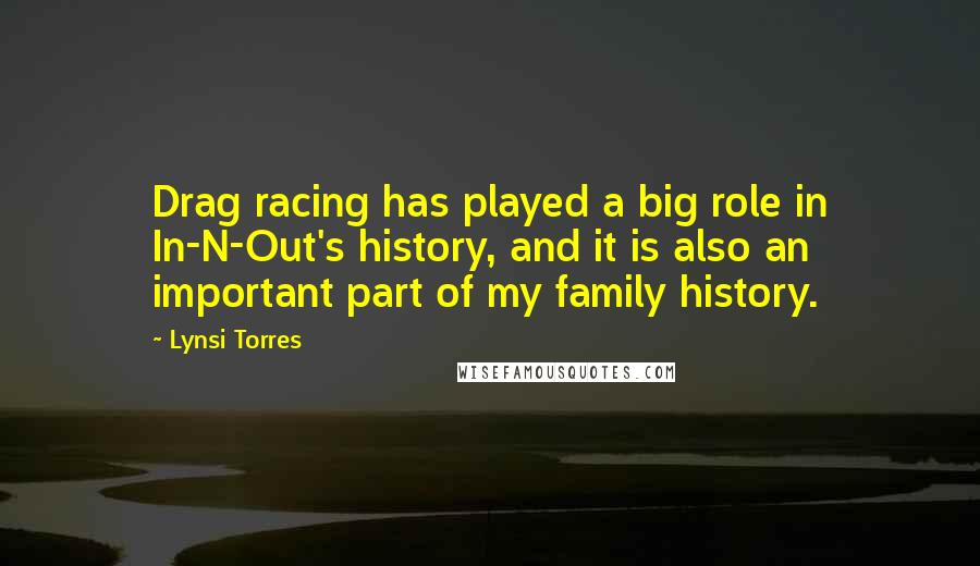 Lynsi Torres quotes: Drag racing has played a big role in In-N-Out's history, and it is also an important part of my family history.