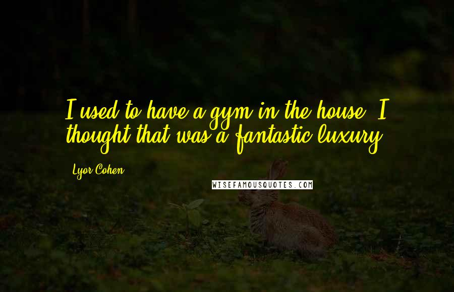 Lyor Cohen quotes: I used to have a gym in the house. I thought that was a fantastic luxury.