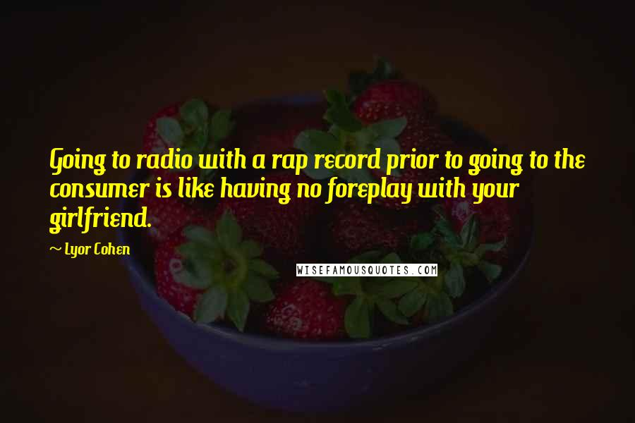 Lyor Cohen quotes: Going to radio with a rap record prior to going to the consumer is like having no foreplay with your girlfriend.