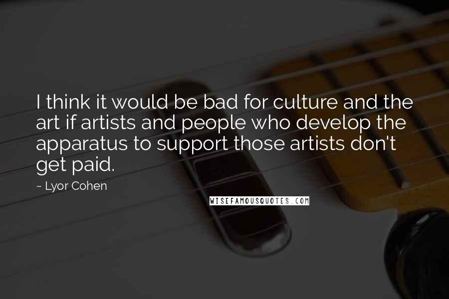 Lyor Cohen quotes: I think it would be bad for culture and the art if artists and people who develop the apparatus to support those artists don't get paid.