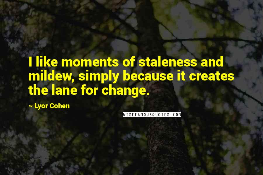 Lyor Cohen quotes: I like moments of staleness and mildew, simply because it creates the lane for change.