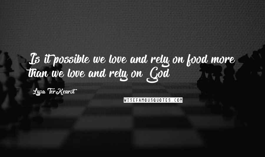 Lysa TerKeurst quotes: Is it possible we love and rely on food more than we love and rely on God?