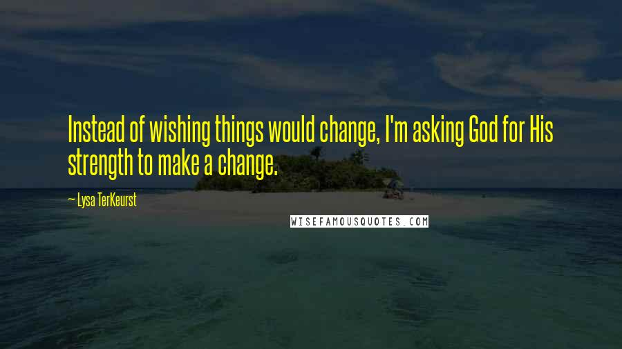 Lysa TerKeurst quotes: Instead of wishing things would change, I'm asking God for His strength to make a change.