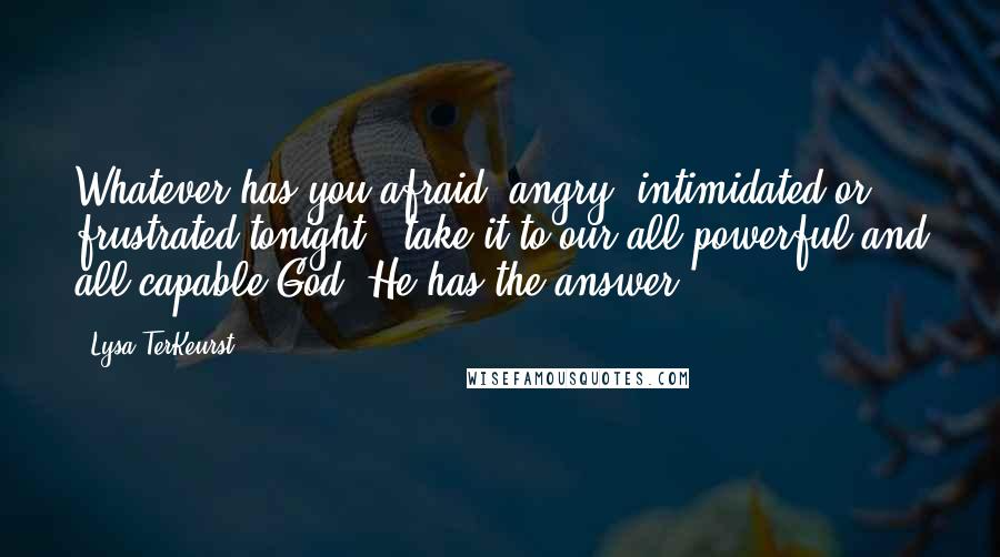 Lysa TerKeurst quotes: Whatever has you afraid, angry, intimidated or frustrated tonight - take it to our all-powerful and all-capable God. He has the answer.