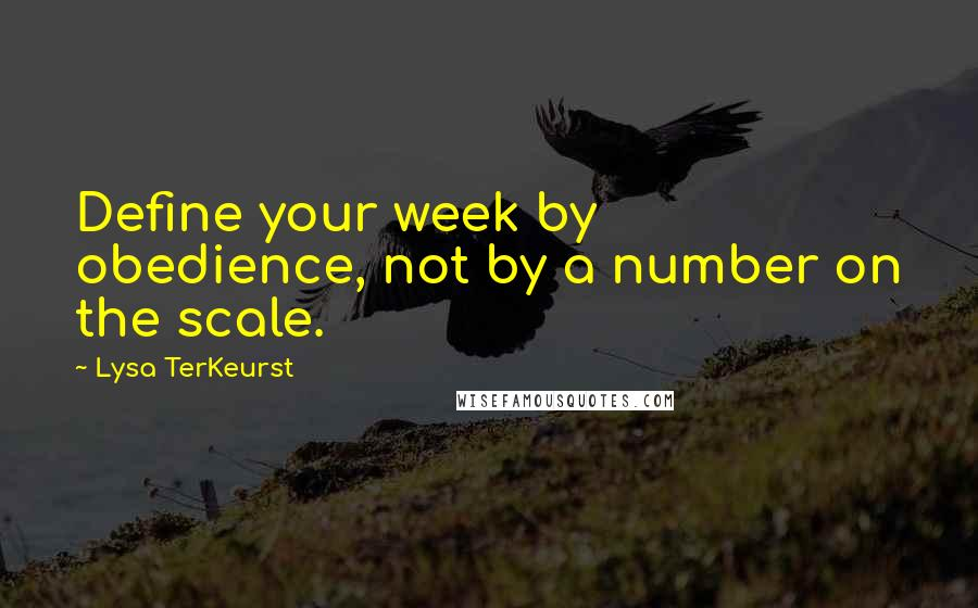 Lysa TerKeurst quotes: Define your week by obedience, not by a number on the scale.