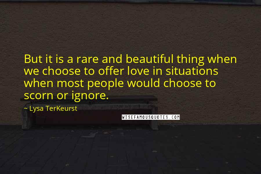 Lysa TerKeurst quotes: But it is a rare and beautiful thing when we choose to offer love in situations when most people would choose to scorn or ignore.