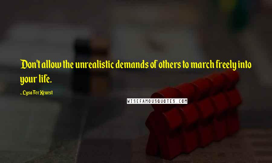 Lysa TerKeurst quotes: Don't allow the unrealistic demands of others to march freely into your life.