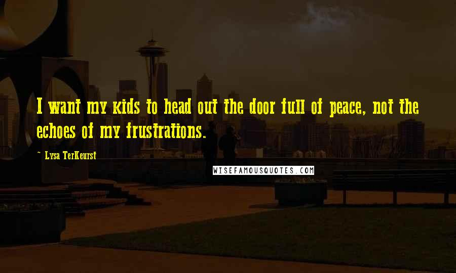 Lysa TerKeurst quotes: I want my kids to head out the door full of peace, not the echoes of my frustrations.