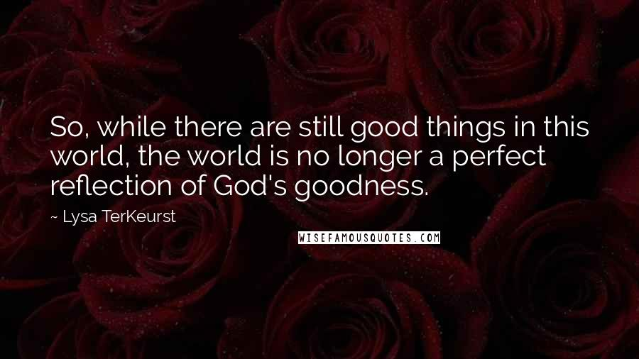 Lysa TerKeurst quotes: So, while there are still good things in this world, the world is no longer a perfect reflection of God's goodness.