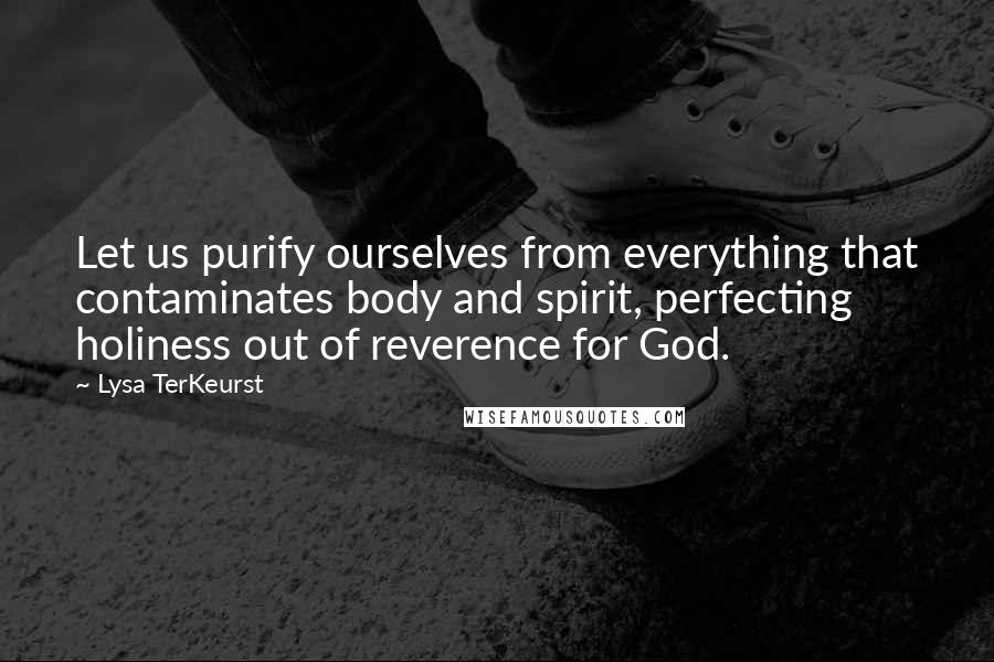 Lysa TerKeurst quotes: Let us purify ourselves from everything that contaminates body and spirit, perfecting holiness out of reverence for God.