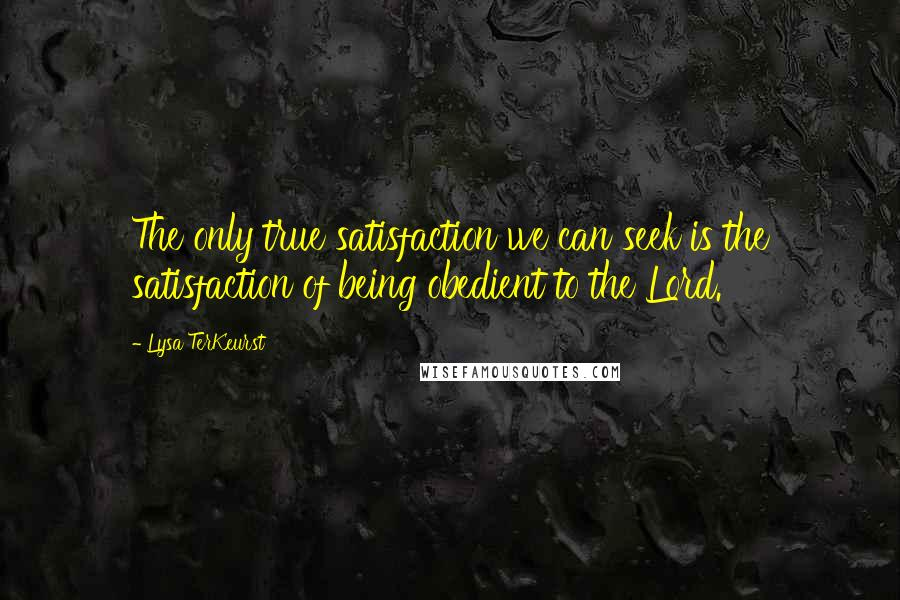 Lysa TerKeurst quotes: The only true satisfaction we can seek is the satisfaction of being obedient to the Lord.