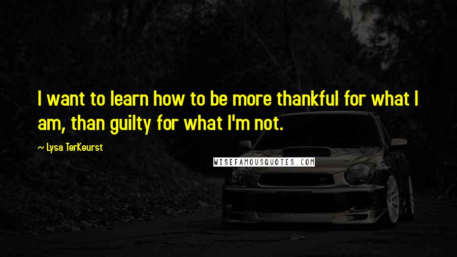 Lysa TerKeurst quotes: I want to learn how to be more thankful for what I am, than guilty for what I'm not.