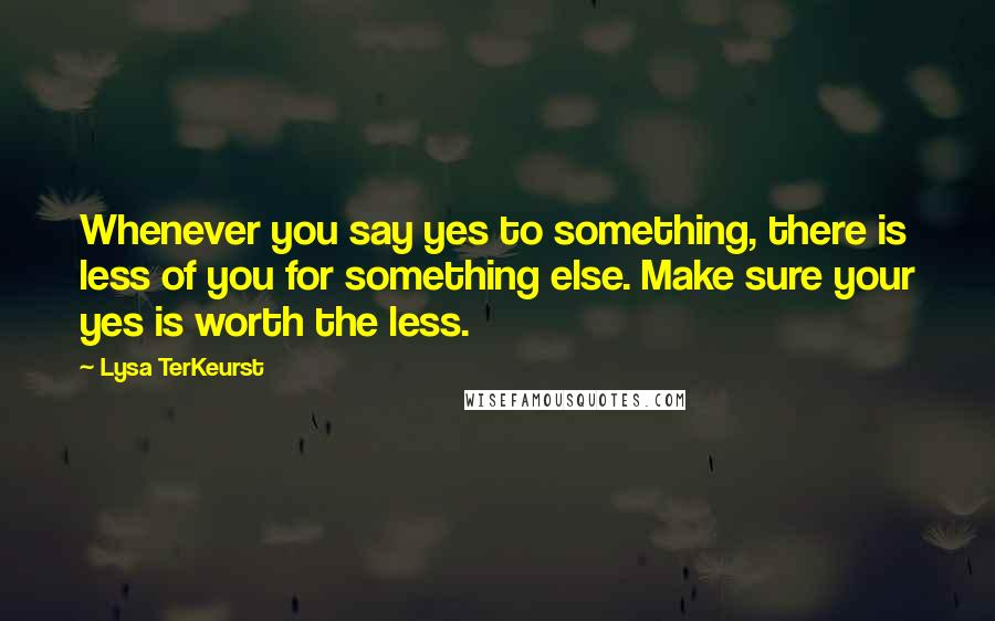 Lysa TerKeurst quotes: Whenever you say yes to something, there is less of you for something else. Make sure your yes is worth the less.