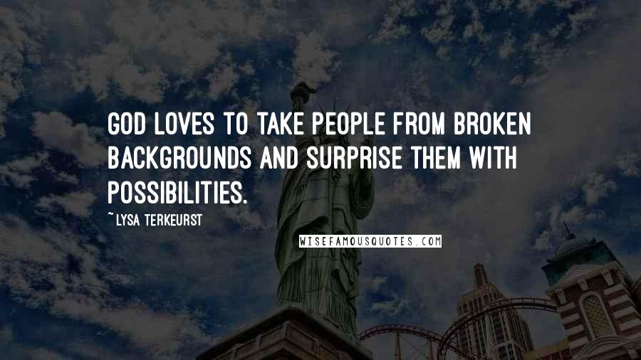 Lysa TerKeurst quotes: God loves to take people from broken backgrounds and surprise them with possibilities.
