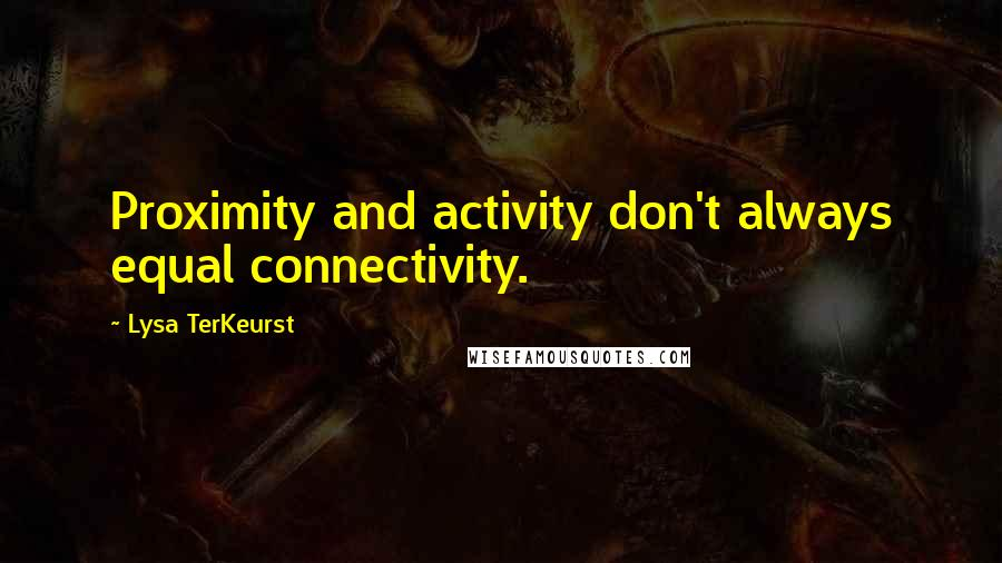 Lysa TerKeurst quotes: Proximity and activity don't always equal connectivity.