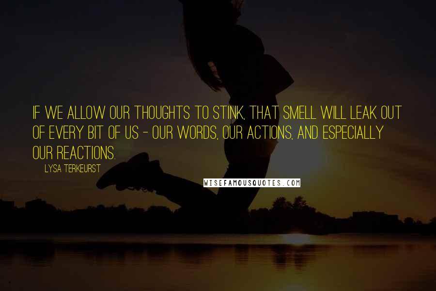 Lysa TerKeurst quotes: if we allow our thoughts to stink, that smell will leak out of every bit of us - our words, our actions, and especially our reactions.
