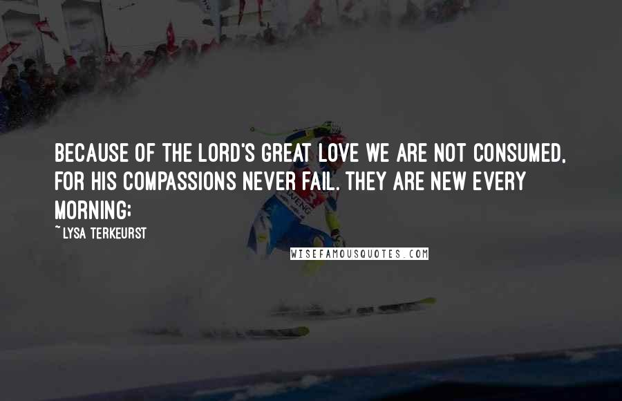 Lysa TerKeurst quotes: Because of the LORD's great love we are not consumed, for his compassions never fail. They are new every morning;