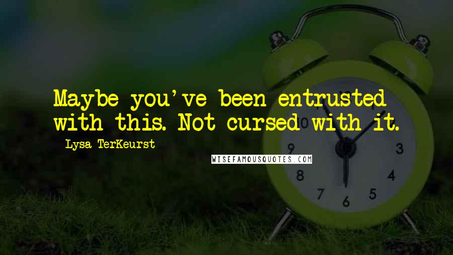 Lysa TerKeurst quotes: Maybe you've been entrusted with this. Not cursed with it.