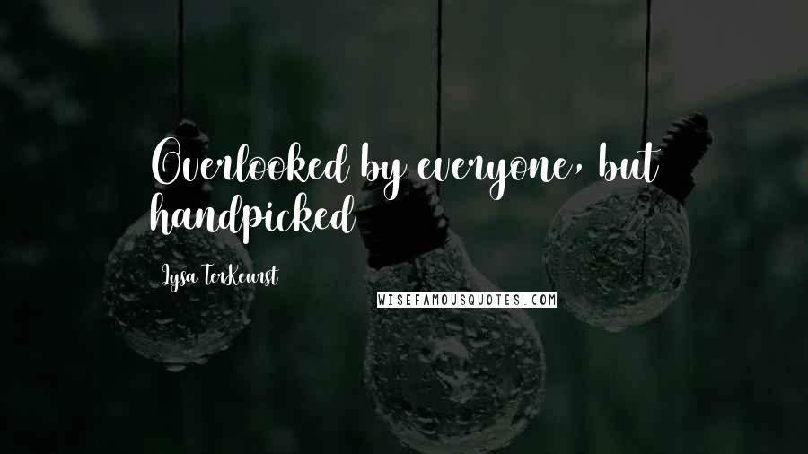 Lysa TerKeurst quotes: Overlooked by everyone, but handpicked