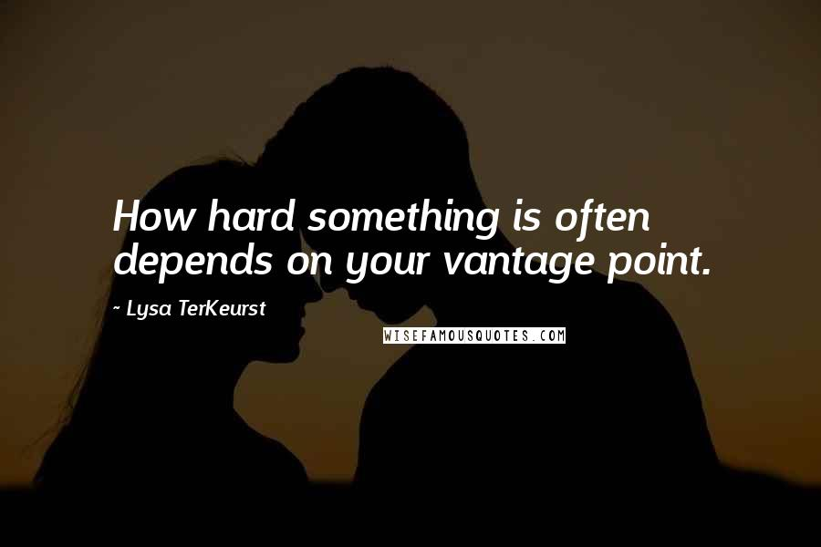 Lysa TerKeurst quotes: How hard something is often depends on your vantage point.