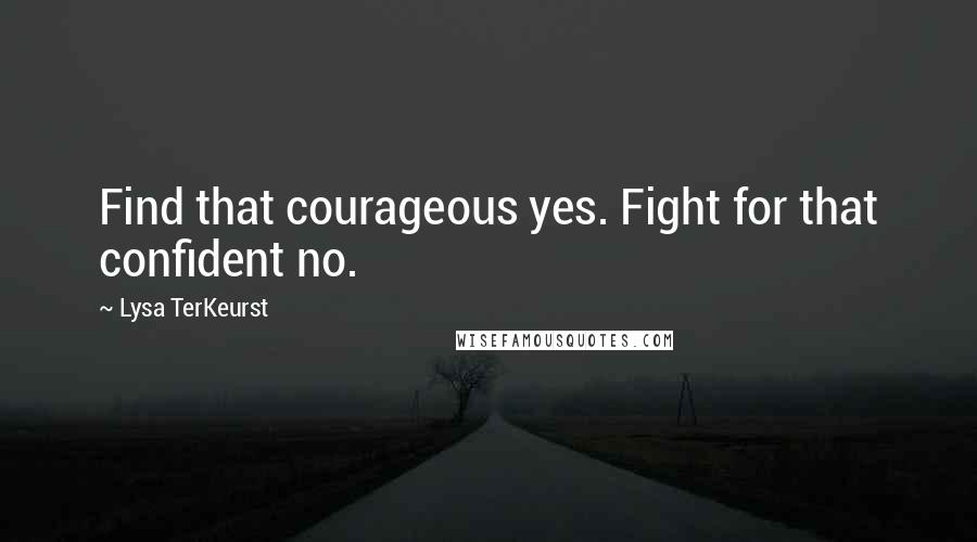 Lysa TerKeurst quotes: Find that courageous yes. Fight for that confident no.