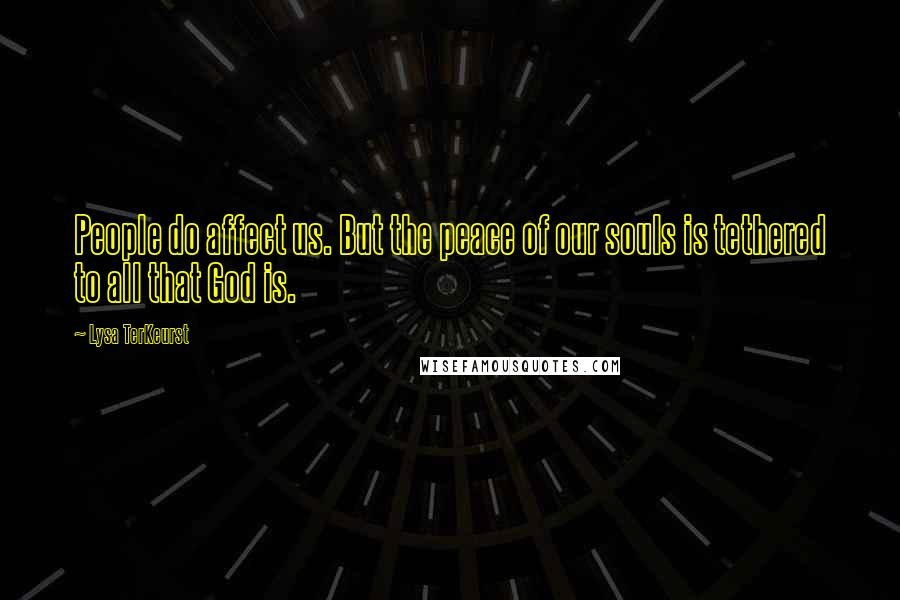 Lysa TerKeurst quotes: People do affect us. But the peace of our souls is tethered to all that God is.