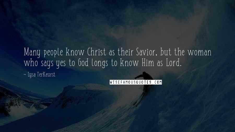 Lysa TerKeurst quotes: Many people know Christ as their Savior, but the woman who says yes to God longs to know Him as Lord.
