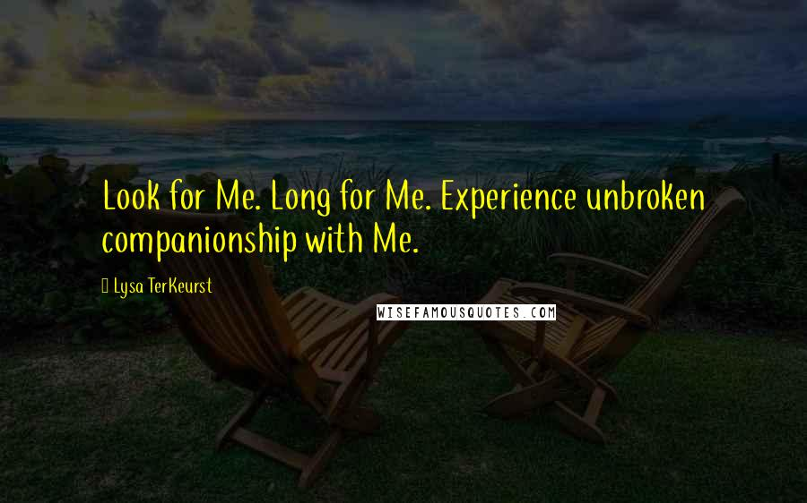 Lysa TerKeurst quotes: Look for Me. Long for Me. Experience unbroken companionship with Me.