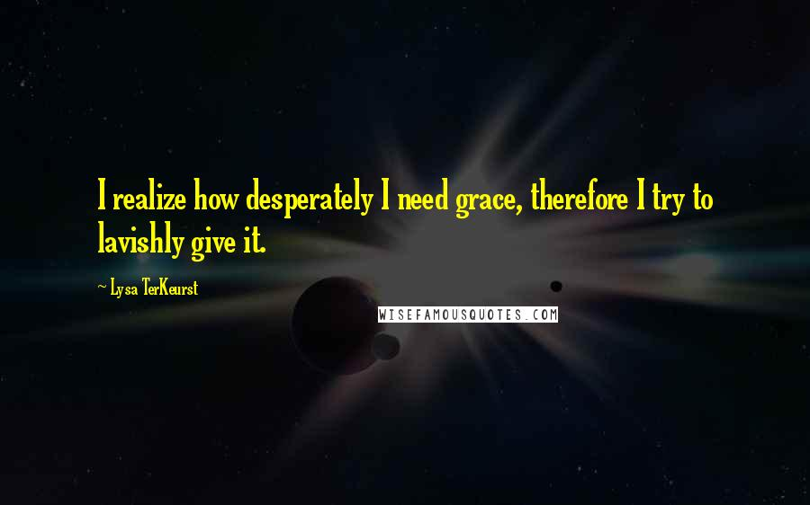 Lysa TerKeurst quotes: I realize how desperately I need grace, therefore I try to lavishly give it.