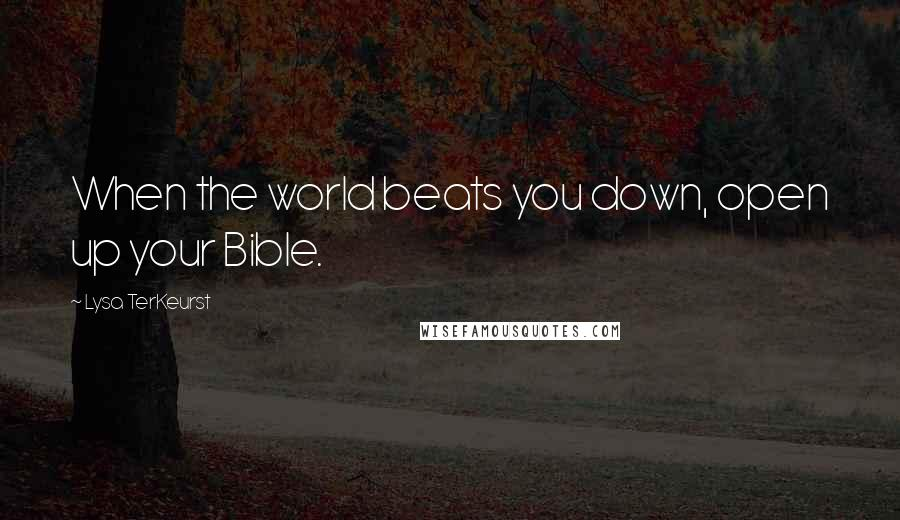 Lysa TerKeurst quotes: When the world beats you down, open up your Bible.