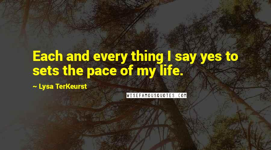 Lysa TerKeurst quotes: Each and every thing I say yes to sets the pace of my life.