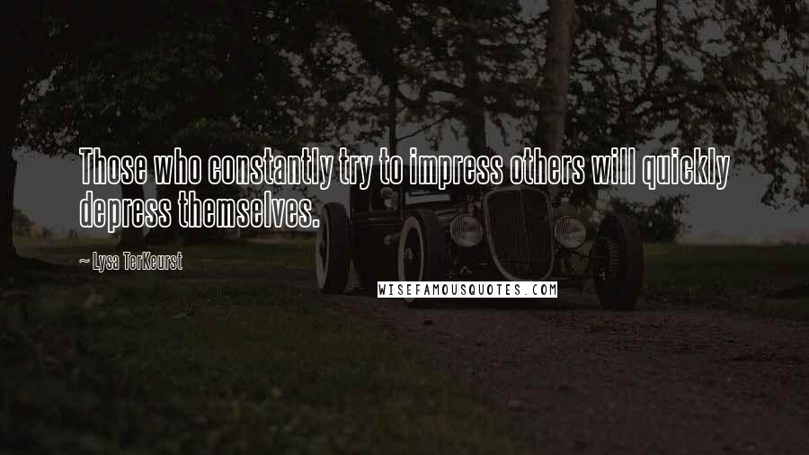 Lysa TerKeurst quotes: Those who constantly try to impress others will quickly depress themselves.