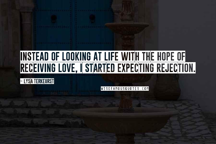 Lysa TerKeurst quotes: Instead of looking at life with the hope of receiving love, I started expecting rejection.