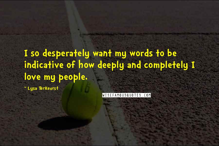 Lysa TerKeurst quotes: I so desperately want my words to be indicative of how deeply and completely I love my people.