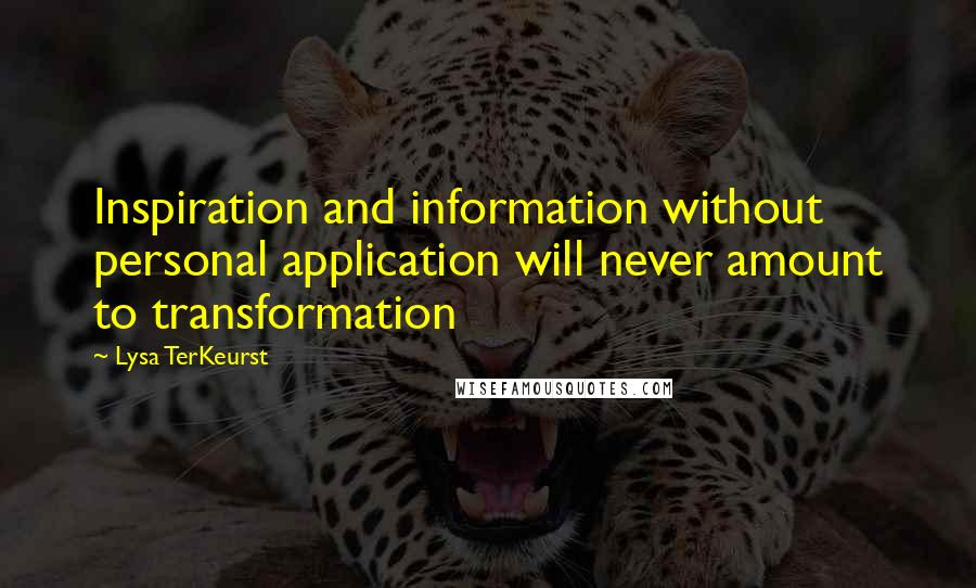 Lysa TerKeurst quotes: Inspiration and information without personal application will never amount to transformation
