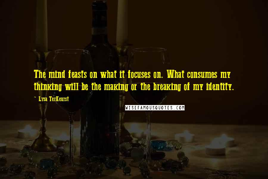 Lysa TerKeurst quotes: The mind feasts on what it focuses on. What consumes my thinking will be the making or the breaking of my identity.