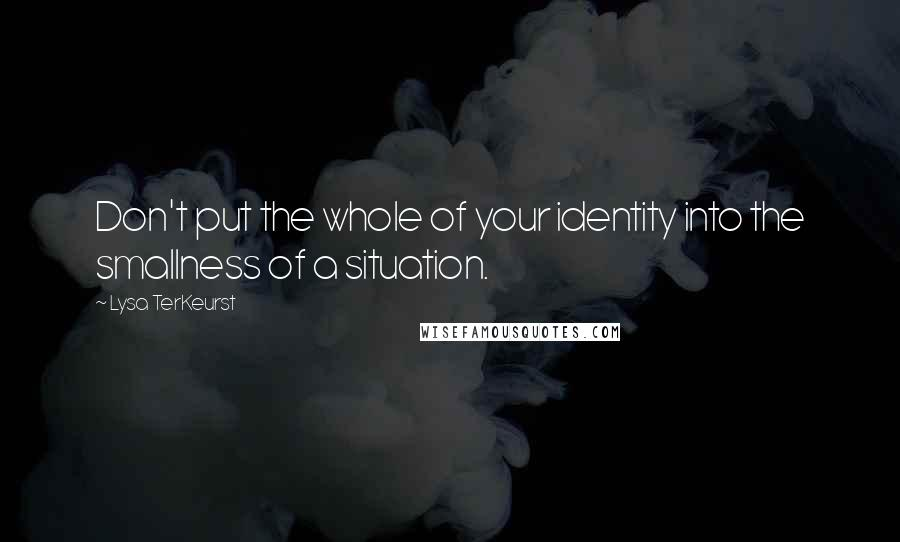 Lysa TerKeurst quotes: Don't put the whole of your identity into the smallness of a situation.