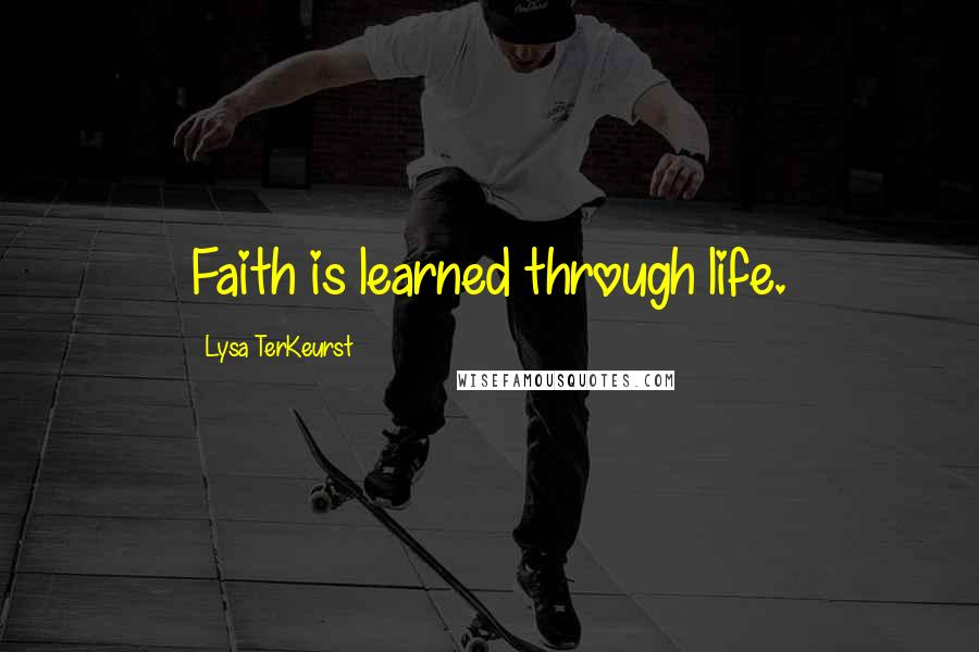 Lysa TerKeurst quotes: Faith is learned through life.