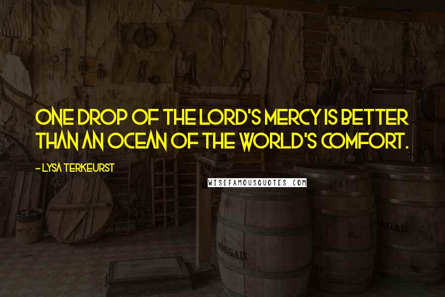 Lysa TerKeurst quotes: One drop of the Lord's mercy is better than an ocean of the world's comfort.