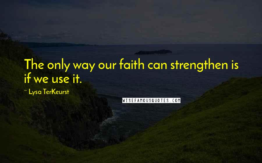Lysa TerKeurst quotes: The only way our faith can strengthen is if we use it.