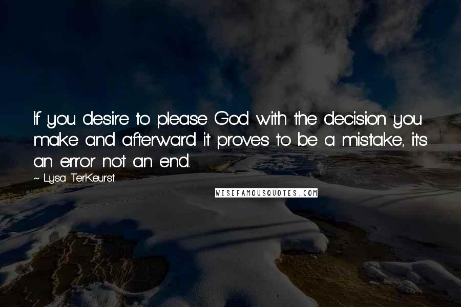 Lysa TerKeurst quotes: If you desire to please God with the decision you make and afterward it proves to be a mistake, it's an error not an end.