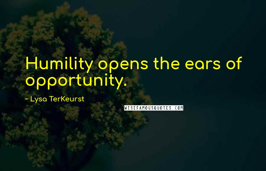 Lysa TerKeurst quotes: Humility opens the ears of opportunity.