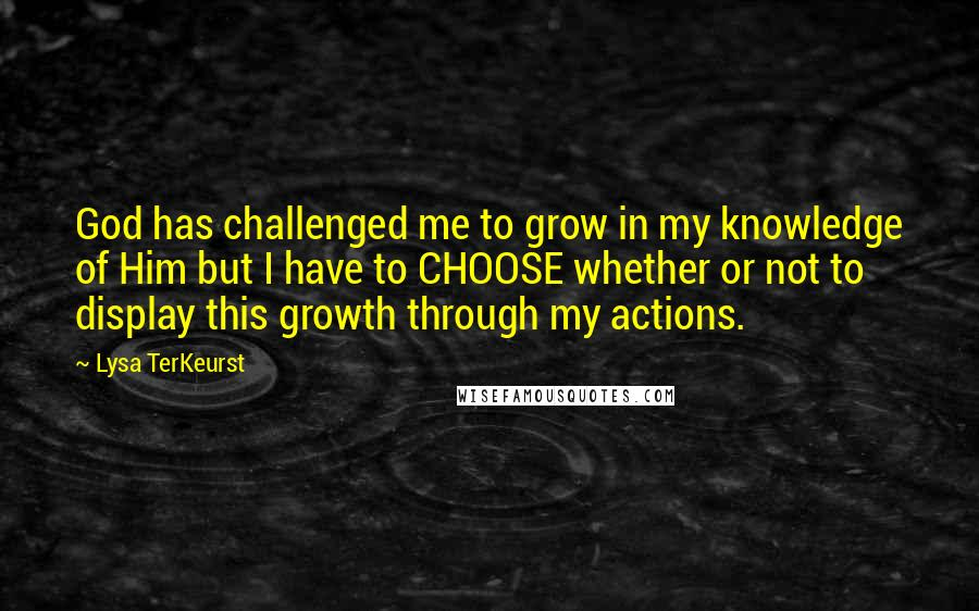 Lysa TerKeurst quotes: God has challenged me to grow in my knowledge of Him but I have to CHOOSE whether or not to display this growth through my actions.