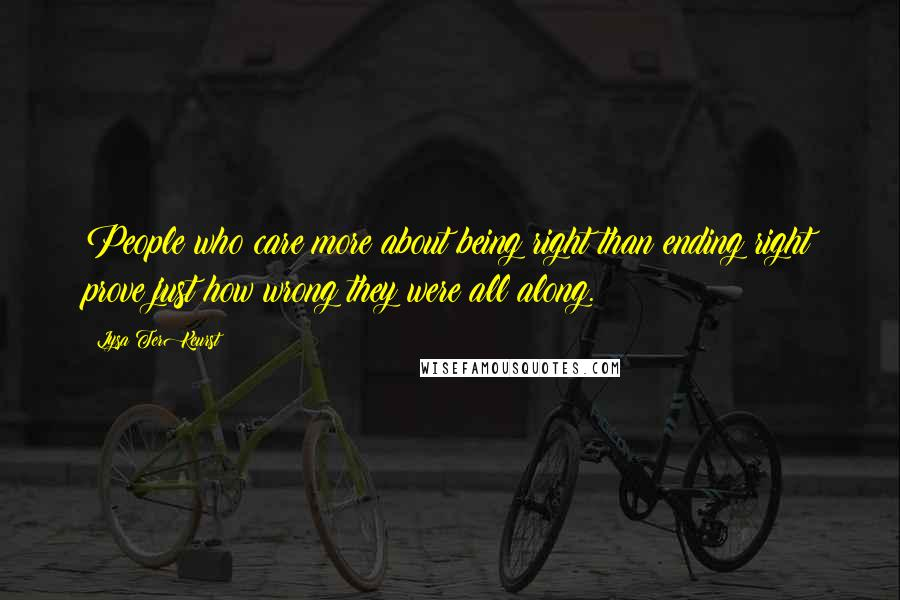 Lysa TerKeurst quotes: People who care more about being right than ending right prove just how wrong they were all along.