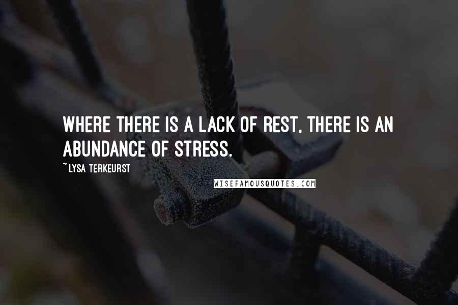 Lysa TerKeurst quotes: Where there is a lack of rest, there is an abundance of stress.