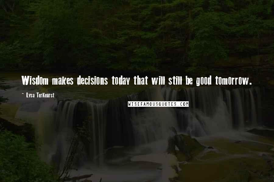 Lysa TerKeurst quotes: Wisdom makes decisions today that will still be good tomorrow.