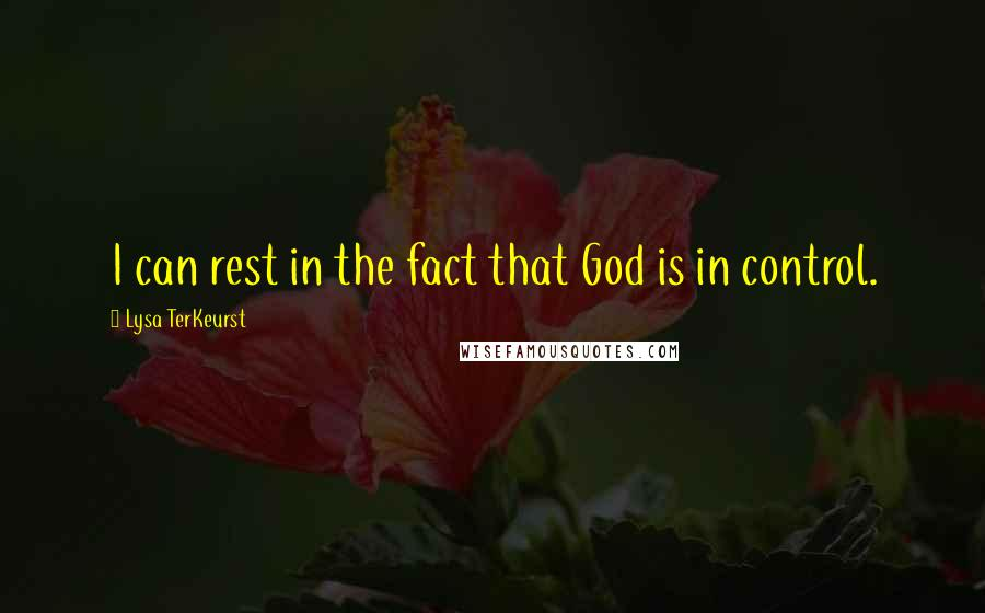 Lysa TerKeurst quotes: I can rest in the fact that God is in control.