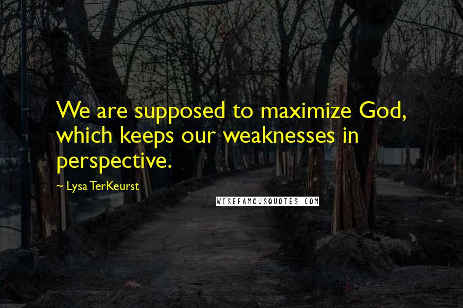 Lysa TerKeurst quotes: We are supposed to maximize God, which keeps our weaknesses in perspective.