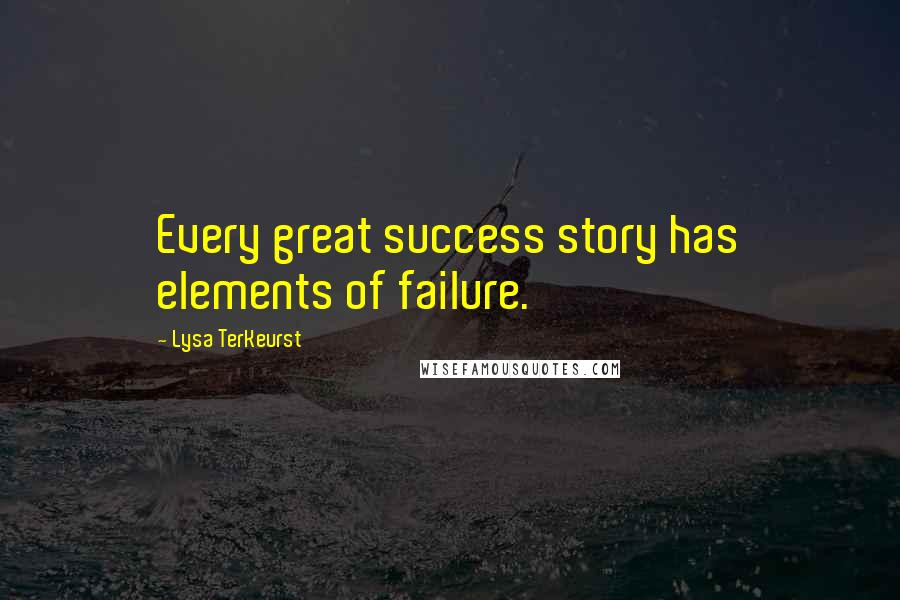 Lysa TerKeurst quotes: Every great success story has elements of failure.